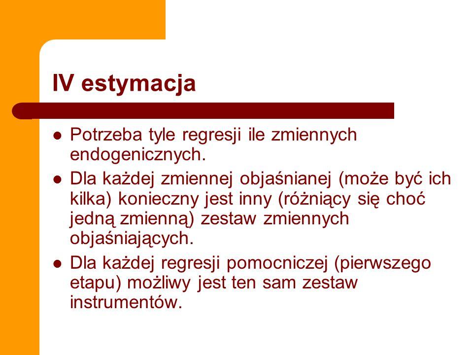 IV estymacja Potrzeba tyle regresji ile zmiennych endogenicznych. Dla każdej zmiennej objaśnianej (może być ich kilka) konieczny jest inny (różniący s
