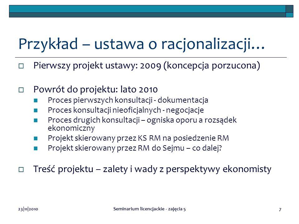 23|11|2010Seminarium licencjackie - zajęcia 57 Przykład – ustawa o racjonalizacji… Pierwszy projekt ustawy: 2009 (koncepcja porzucona) Powrót do projektu: lato 2010 Proces pierwszych konsultacji - dokumentacja Proces konsultacji nieoficjalnych - negocjacje Proces drugich konsultacji – ogniska oporu a rozsądek ekonomiczny Projekt skierowany przez KS RM na posiedzenie RM Projekt skierowany przez RM do Sejmu – co dalej.