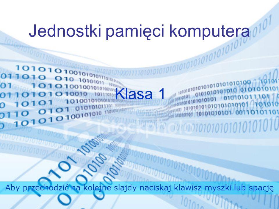 Jednostki pamięci komputera Klasa 1 Aby przechodzić na kolejne slajdy naciskaj klawisz myszki lub spację