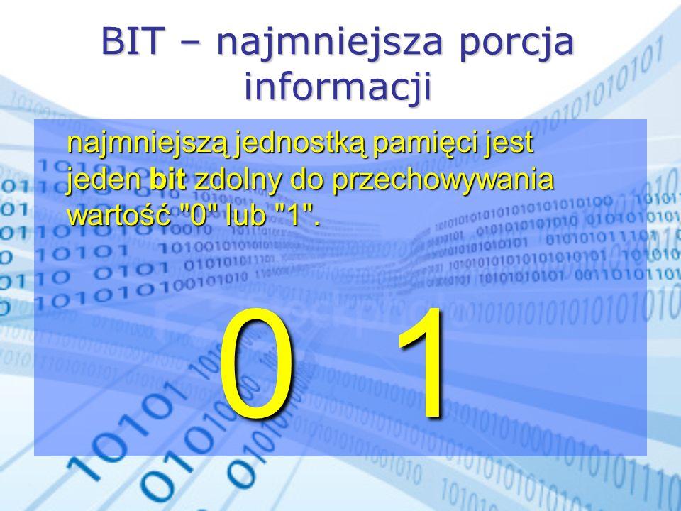BIT – najmniejsza porcja informacji najmniejszą jednostką pamięci jest jeden bit zdolny do przechowywania wartość