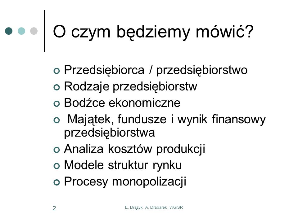 E. Drążyk, A. Drabarek, WGiSR 2 O czym będziemy mówić? Przedsiębiorca / przedsiębiorstwo Rodzaje przedsiębiorstw Bodźce ekonomiczne Majątek, fundusze