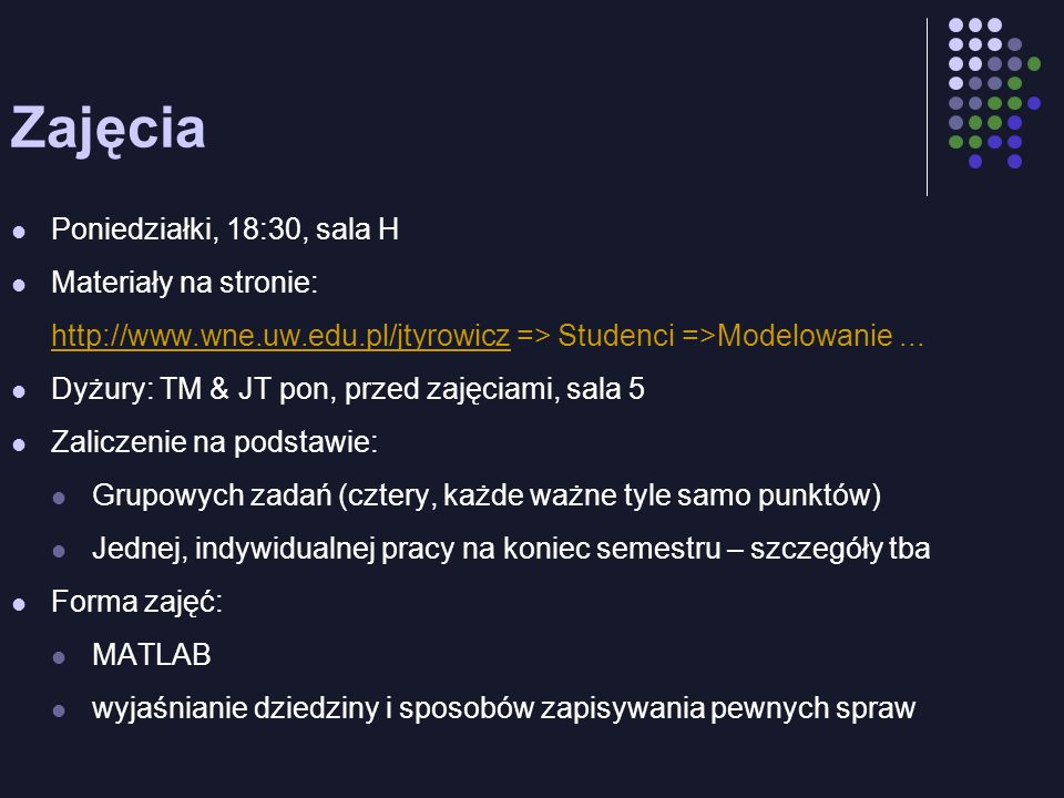 Zajęcia Poniedziałki, 18:30, sala H Materiały na stronie: http://www.wne.uw.edu.pl/jtyrowiczhttp://www.wne.uw.edu.pl/jtyrowicz => Studenci =>Modelowan