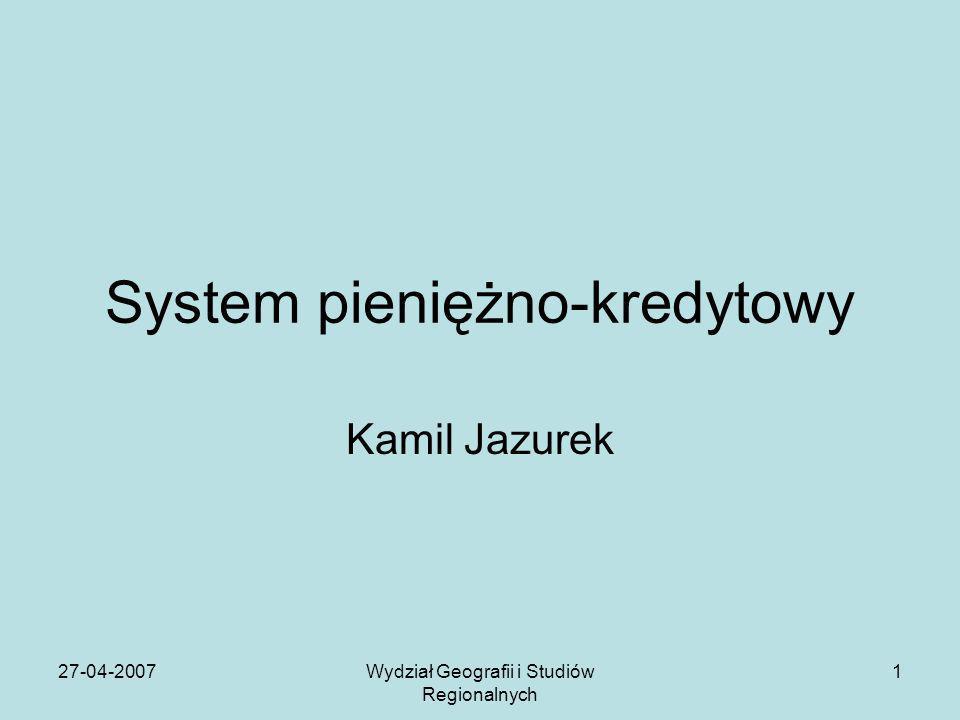 27-04-2007Wydział Geografii i Studiów Regionalnych 1 System pieniężno-kredytowy Kamil Jazurek