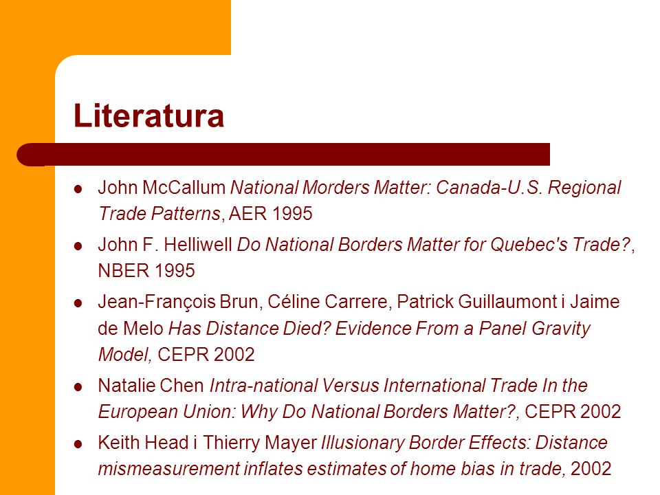 Literatura John McCallum National Morders Matter: Canada-U.S. Regional Trade Patterns, AER 1995 John F. Helliwell Do National Borders Matter for Quebe