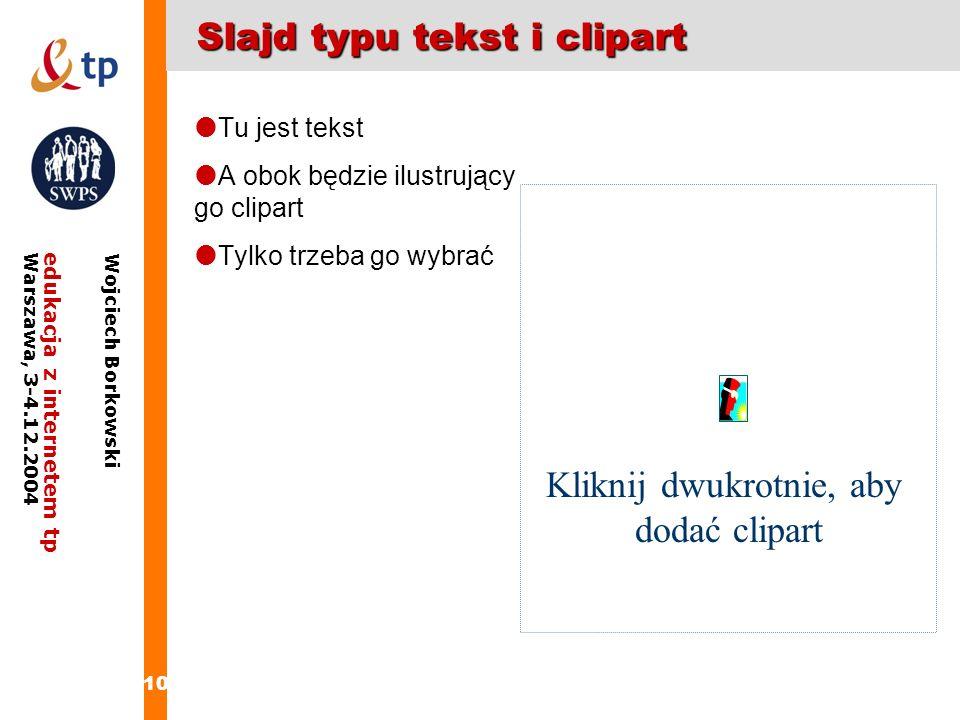 10 edukacja z internetem tpWarszawa, 3-4.12.2004 Wojciech Borkowski Slajd typu tekst i clipart Tu jest tekst A obok będzie ilustrujący go clipart Tylk