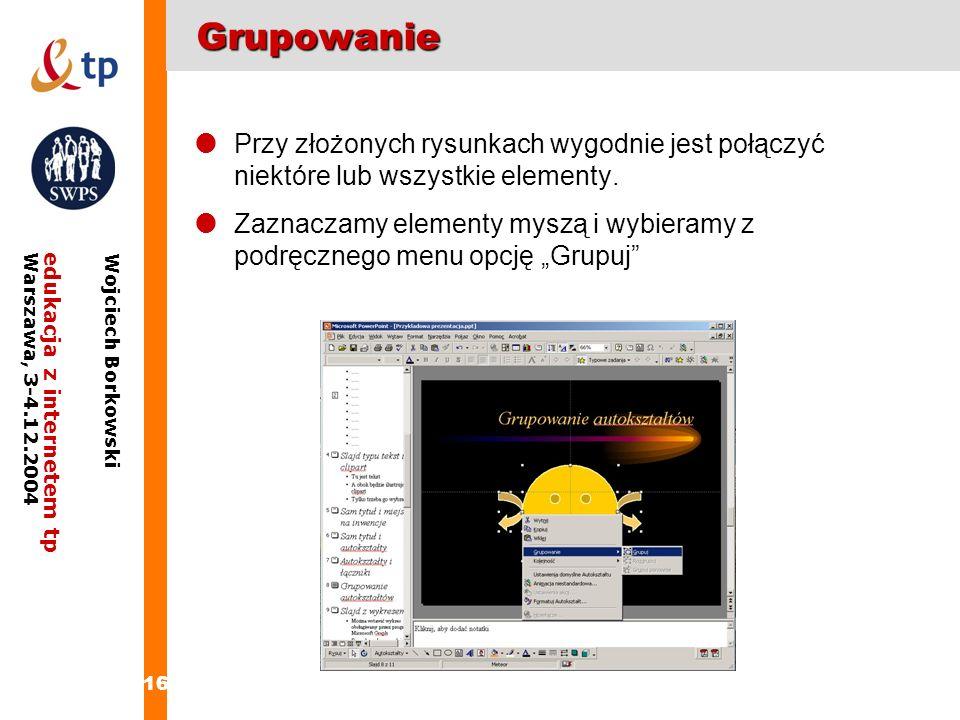 16 edukacja z internetem tpWarszawa, 3-4.12.2004 Wojciech BorkowskiGrupowanie Przy złożonych rysunkach wygodnie jest połączyć niektóre lub wszystkie e