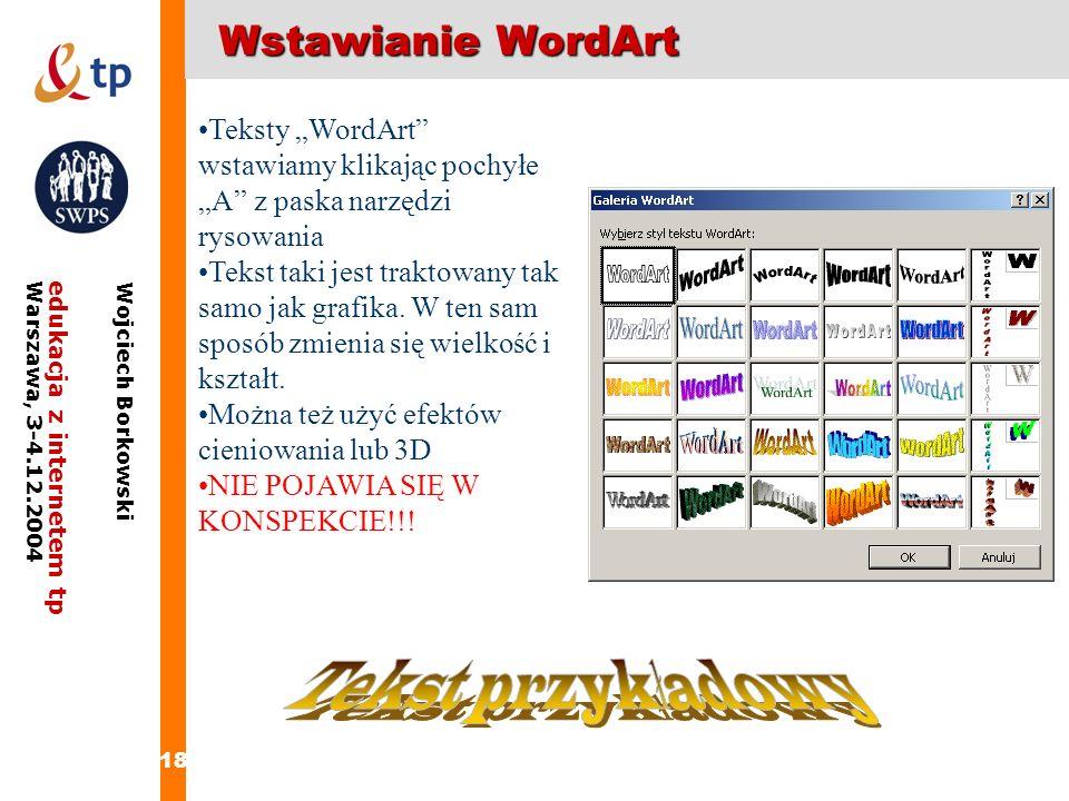 18 edukacja z internetem tpWarszawa, 3-4.12.2004 Wojciech Borkowski Wstawianie WordArt Teksty WordArt wstawiamy klikając pochyłe A z paska narzędzi ry