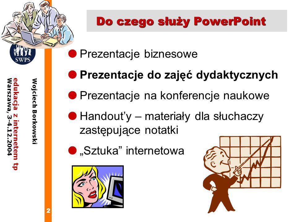 13 edukacja z internetem tpWarszawa, 3-4.12.2004 Wojciech Borkowski Ustawianie właściwości autokształtów Dla każdego autokształtu można: ustawić wielkość i położenie ( białe prostokąty) Zmodyfikować kształt ( żółty romb) Obrócić cały kształt Ustalić kolory, grubość i krój linii A także niestandardowe efekty wypełnienie ( kolor Efekty wypełnienia )