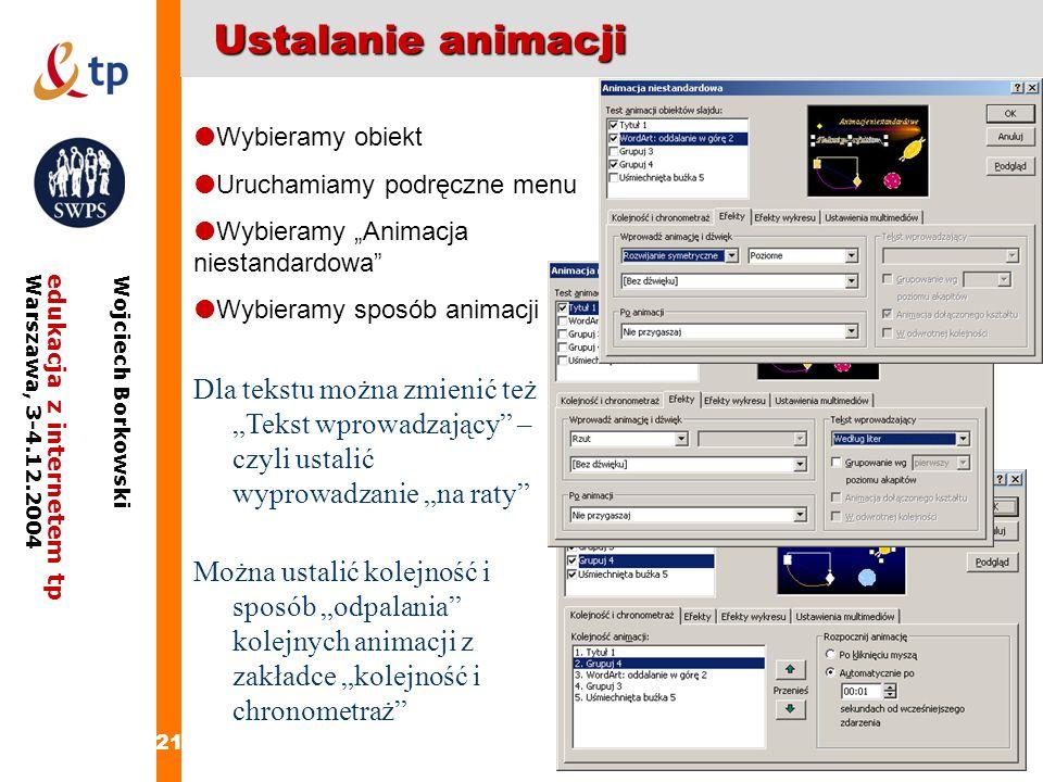 21 edukacja z internetem tpWarszawa, 3-4.12.2004 Wojciech Borkowski Ustalanie animacji Wybieramy obiekt Uruchamiamy podręczne menu Wybieramy Animacja