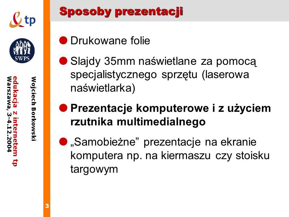 3 edukacja z internetem tpWarszawa, 3-4.12.2004 Wojciech Borkowski Sposoby prezentacji Drukowane folie Slajdy 35mm naświetlane za pomocą specjalistycz