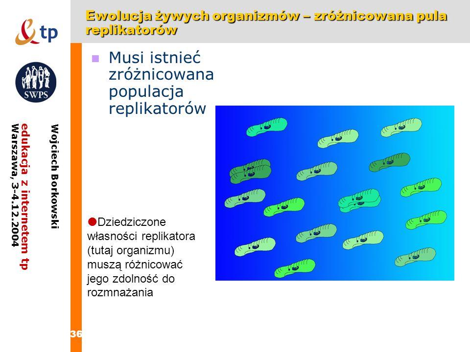 36 edukacja z internetem tpWarszawa, 3-4.12.2004 Wojciech Borkowski Ewolucja żywych organizmów – zróżnicowana pula replikatorów Dziedziczone własności