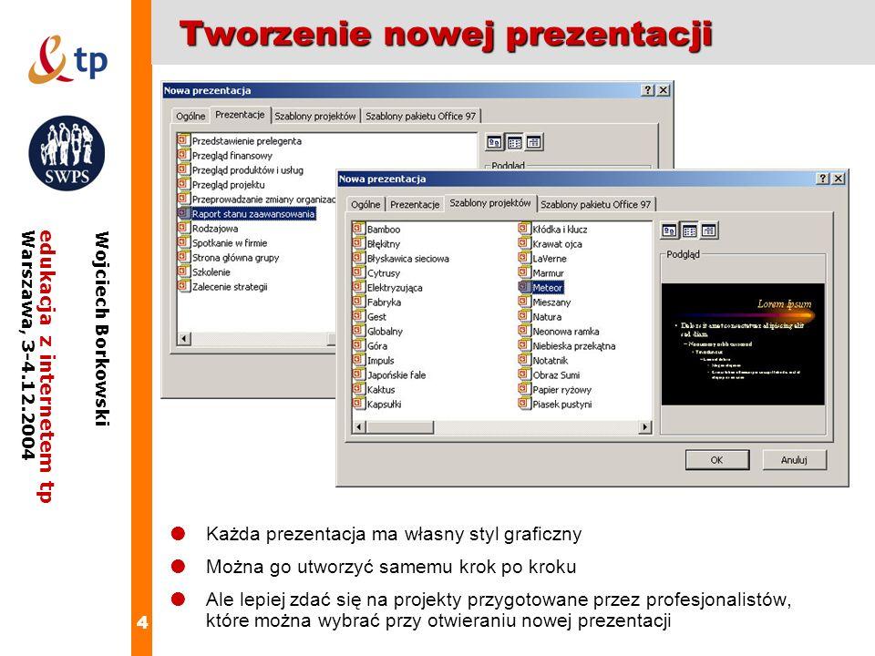 4 edukacja z internetem tpWarszawa, 3-4.12.2004 Wojciech Borkowski Tworzenie nowej prezentacji Każda prezentacja ma własny styl graficzny Można go utw
