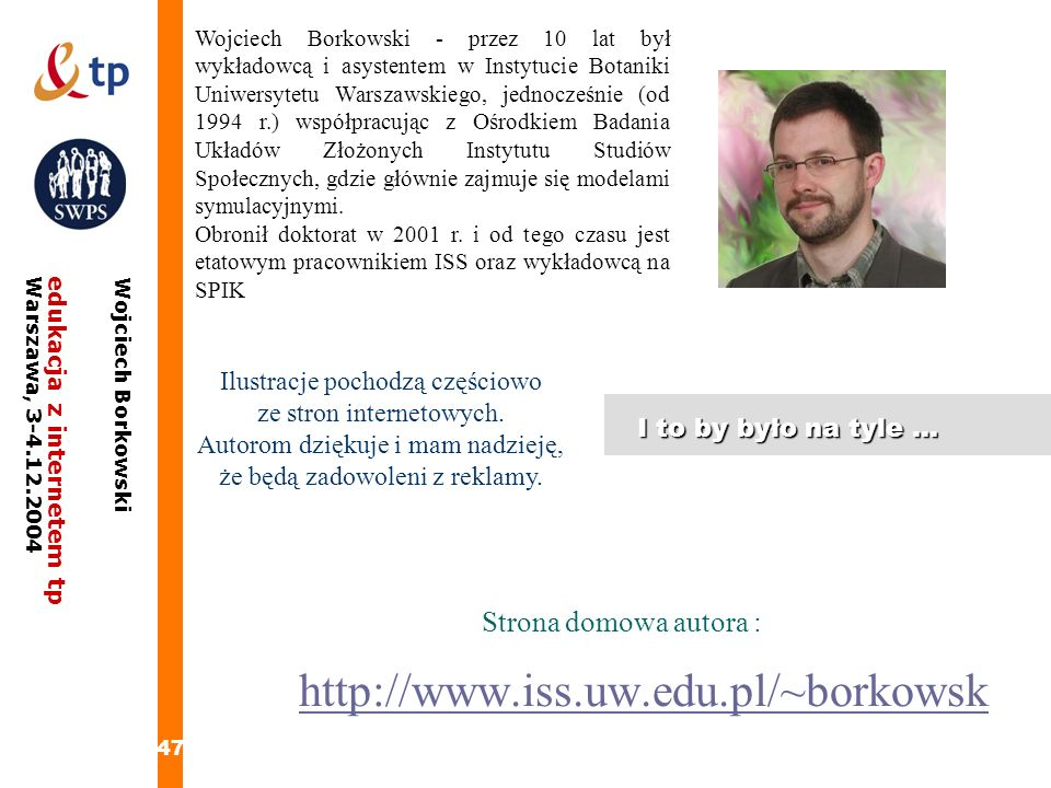 47 edukacja z internetem tpWarszawa, 3-4.12.2004 Wojciech Borkowski I to by było na tyle... Wojciech Borkowski - przez 10 lat był wykładowcą i asysten