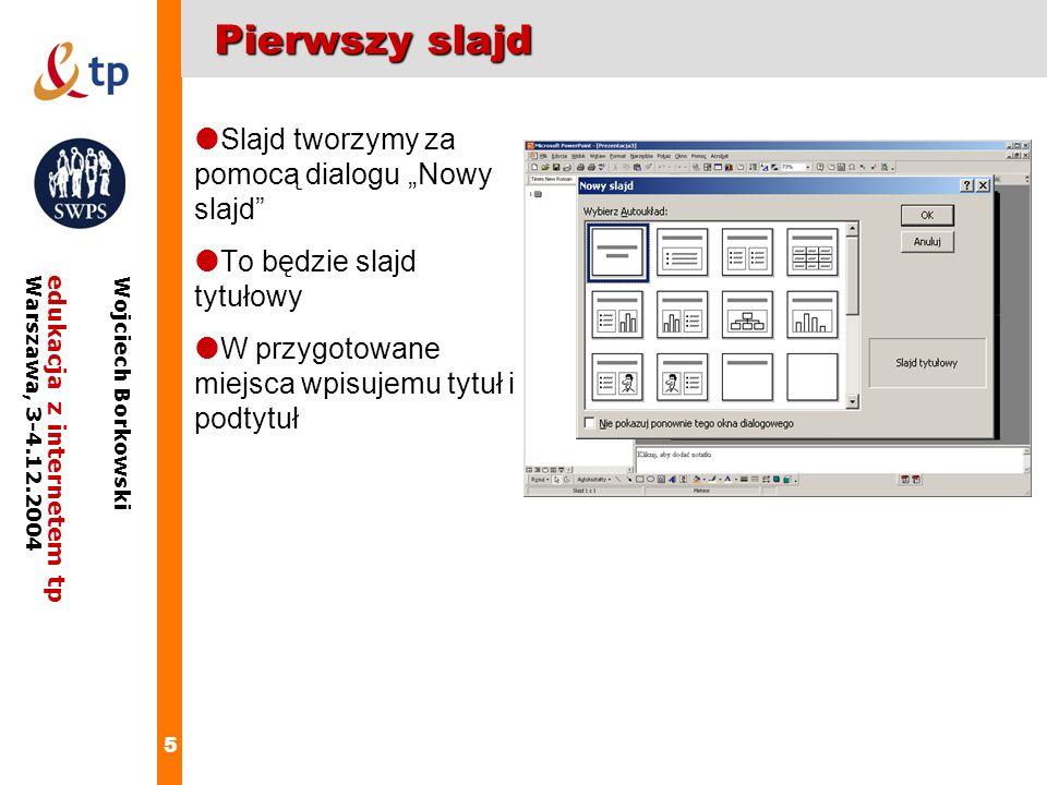 5 edukacja z internetem tpWarszawa, 3-4.12.2004 Wojciech Borkowski Pierwszy slajd Slajd tworzymy za pomocą dialogu Nowy slajd To będzie slajd tytułowy