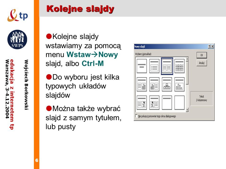 6 edukacja z internetem tpWarszawa, 3-4.12.2004 Wojciech Borkowski Kolejne slajdy Kolejne slajdy wstawiamy za pomocą menu Wstaw Nowy slajd, albo Ctrl-