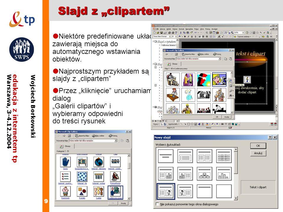 10 edukacja z internetem tpWarszawa, 3-4.12.2004 Wojciech Borkowski Slajd typu tekst i clipart Tu jest tekst A obok będzie ilustrujący go clipart Tylko trzeba go wybrać Kliknij dwukrotnie, aby dodać clipart
