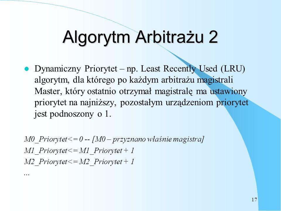 17 Algorytm Arbitrażu 2 l Dynamiczny Priorytet – np. Least Recently Used (LRU) algorytm, dla którego po każdym arbitrażu magistrali Master, który osta