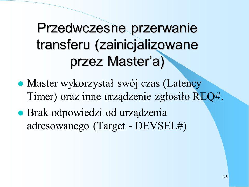 38 Przedwczesne przerwanie transferu (zainicjalizowane przez Mastera) l Master wykorzystał swój czas (Latency Timer) oraz inne urządzenie zgłosiło REQ