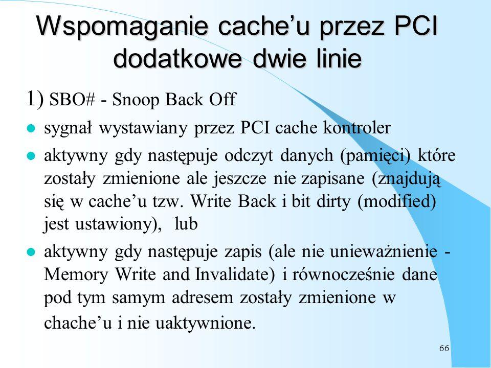 66 Wspomaganie cacheu przez PCI dodatkowe dwie linie 1) SBO# - Snoop Back Off l sygnał wystawiany przez PCI cache kontroler l aktywny gdy następuje od