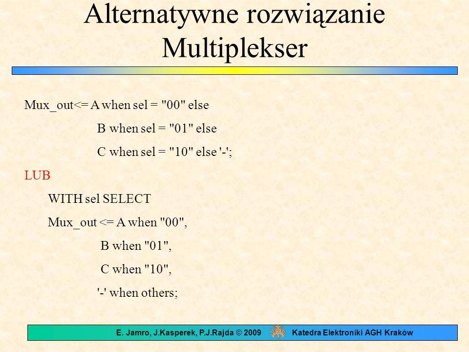Alternatywne rozwiązanie Multiplekser Mux_out<= A when sel = 00 else B when sel = 01 else C when sel = 10 else - ; LUB WITH sel SELECT Mux_out <= A when 00 , B when 01 , C when 10 , - when others; E.