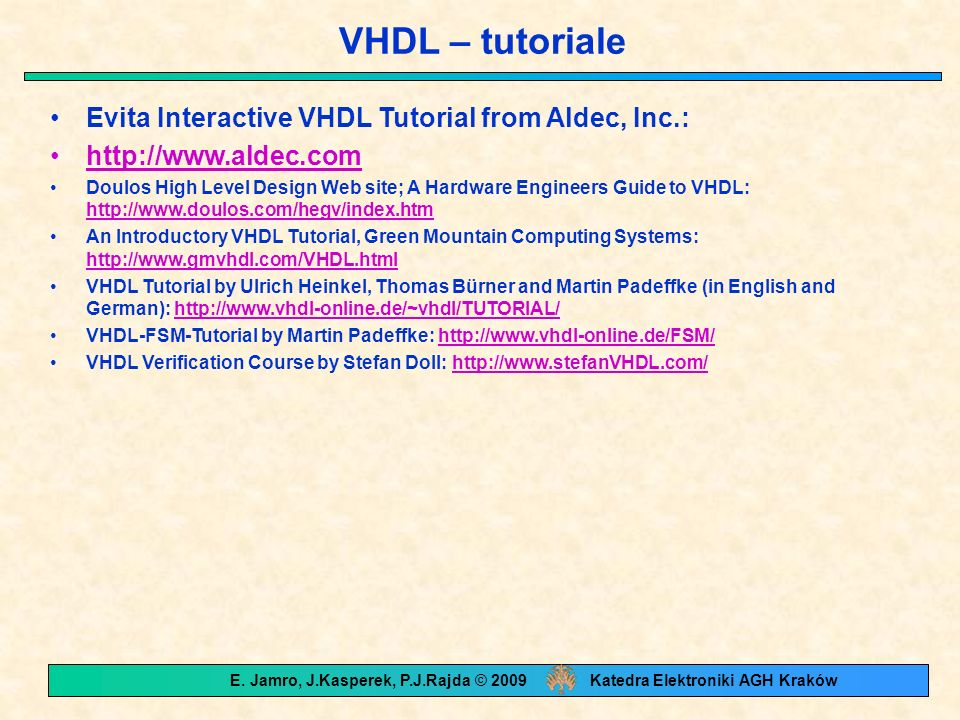 VHDL – tutoriale Evita Interactive VHDL Tutorial from Aldec, Inc.: http://www.aldec.com Doulos High Level Design Web site; A Hardware Engineers Guide to VHDL: http://www.doulos.com/hegv/index.htm http://www.doulos.com/hegv/index.htm An Introductory VHDL Tutorial, Green Mountain Computing Systems: http://www.gmvhdl.com/VHDL.html http://www.gmvhdl.com/VHDL.html VHDL Tutorial by Ulrich Heinkel, Thomas Bürner and Martin Padeffke (in English and German): http://www.vhdl-online.de/~vhdl/TUTORIAL/http://www.vhdl-online.de/~vhdl/TUTORIAL/ VHDL-FSM-Tutorial by Martin Padeffke: http://www.vhdl-online.de/FSM/http://www.vhdl-online.de/FSM/ VHDL Verification Course by Stefan Doll: http://www.stefanVHDL.com/http://www.stefanVHDL.com/ E.