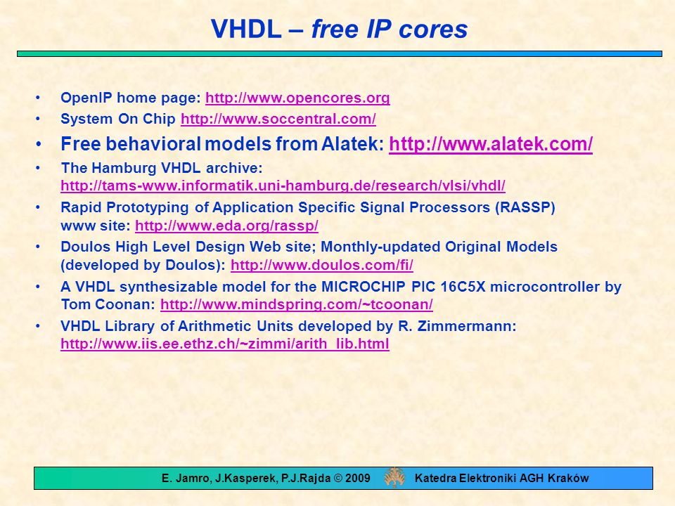VHDL – free IP cores OpenIP home page: http://www.opencores.orghttp://www.opencores.org System On Chip http://www.soccentral.com/http://www.soccentral.com/ Free behavioral models from Alatek: http://www.alatek.com/http://www.alatek.com/ The Hamburg VHDL archive: http://tams-www.informatik.uni-hamburg.de/research/vlsi/vhdl/ http://tams-www.informatik.uni-hamburg.de/research/vlsi/vhdl/ Rapid Prototyping of Application Specific Signal Processors (RASSP) www site: http://www.eda.org/rassp/http://www.eda.org/rassp/ Doulos High Level Design Web site; Monthly-updated Original Models (developed by Doulos): http://www.doulos.com/fi/http://www.doulos.com/fi/ A VHDL synthesizable model for the MICROCHIP PIC 16C5X microcontroller by Tom Coonan: http://www.mindspring.com/~tcoonan/http://www.mindspring.com/~tcoonan/ VHDL Library of Arithmetic Units developed by R.