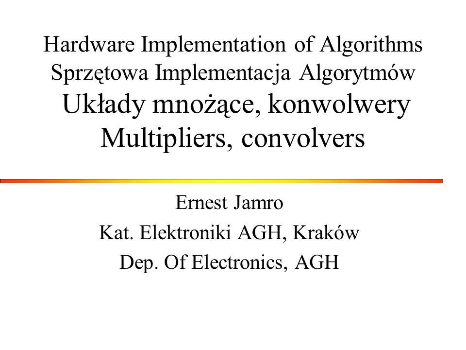 Hardware Implementation of Algorithms Sprzętowa Implementacja Algorytmów Układy mnożące, konwolwery Multipliers, convolvers Ernest Jamro Kat. Elektron