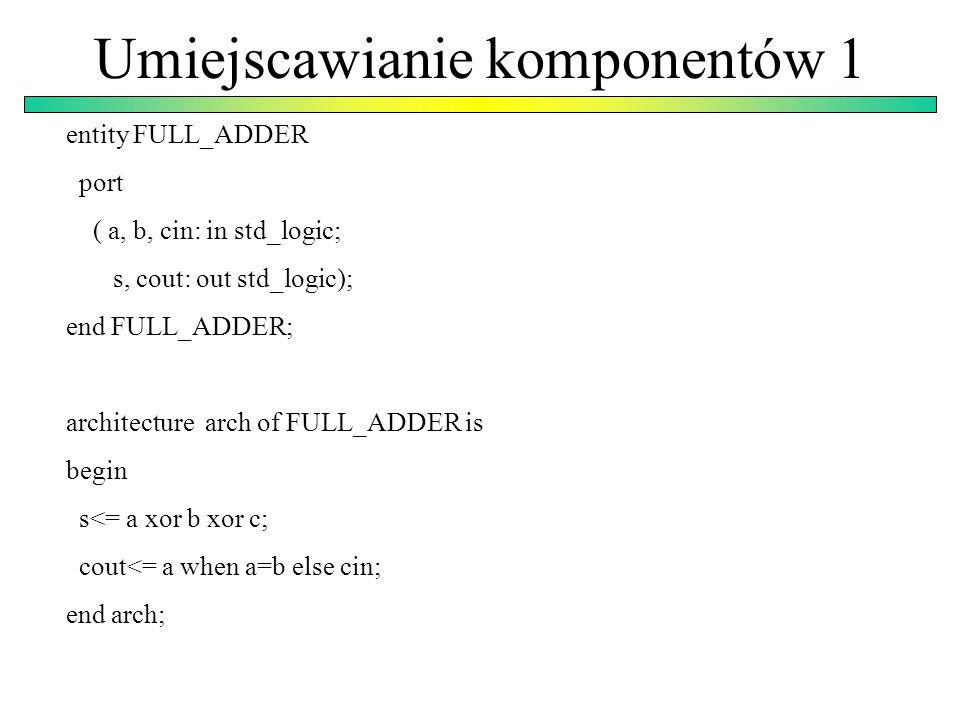 Umiejscawianie komponentów 1 entity FULL_ADDER port ( a, b, cin: in std_logic; s, cout: out std_logic); end FULL_ADDER; architecture arch of FULL_ADDE