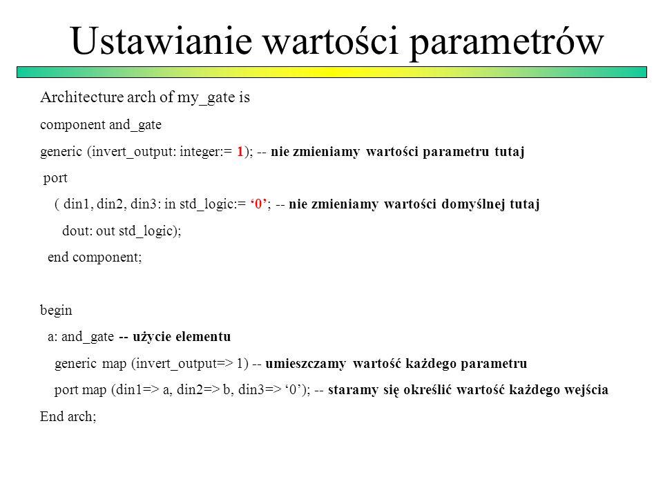 Ustawianie wartości parametrów Architecture arch of my_gate is component and_gate generic (invert_output: integer:= 1); -- nie zmieniamy wartości parametru tutaj port ( din1, din2, din3: in std_logic:= 0; -- nie zmieniamy wartości domyślnej tutaj dout: out std_logic); end component; begin a: and_gate -- użycie elementu generic map (invert_output=> 1) -- umieszczamy wartość każdego parametru port map (din1=> a, din2=> b, din3=> 0); -- staramy się określić wartość każdego wejścia End arch;