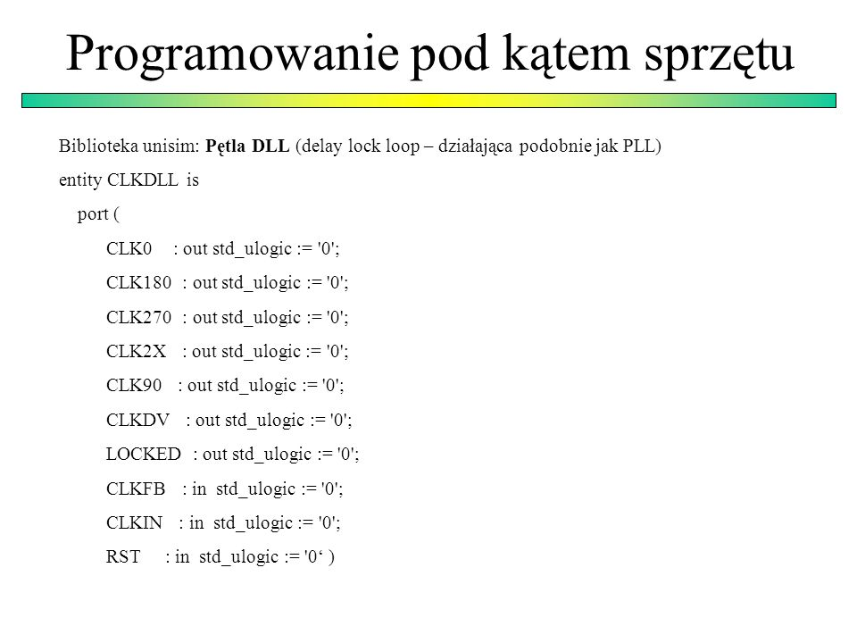 Biblioteka unisim: Pętla DLL (delay lock loop – działająca podobnie jak PLL) entity CLKDLL is port ( CLK0 : out std_ulogic := '0'; CLK180 : out std_ul