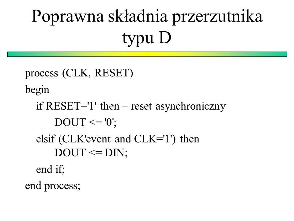 Poprawna składnia przerzutnika typu D process (CLK, RESET) begin if RESET= 1 then – reset asynchroniczny DOUT <= 0 ; elsif (CLK event and CLK= 1 ) then DOUT <= DIN; end if; end process;
