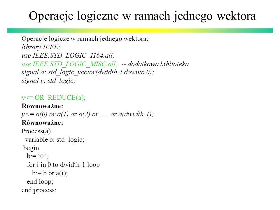 Operacje logiczne w ramach jednego wektora Operacje logicze w ramach jednego wektora: library IEEE; use IEEE.STD_LOGIC_1164.all; use IEEE.STD_LOGIC_MISC.all; -- dodatkowa biblioteka signal a: std_logic_vector(dwidth-1 downto 0); signal y: std_logic; y<= OR_REDUCE(a); Równoważne: y<= a(0) or a(1) or a(2) or.....