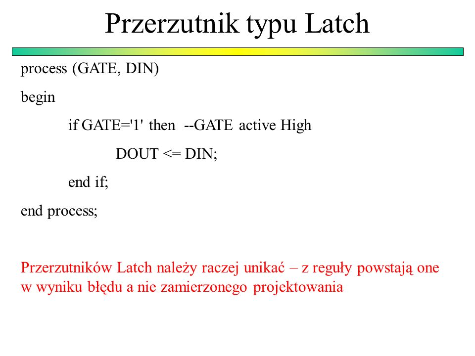 Przerzutnik typu Latch process (GATE, DIN) begin if GATE='1' then --GATE active High DOUT <= DIN; end if; end process; Przerzutników Latch należy racz