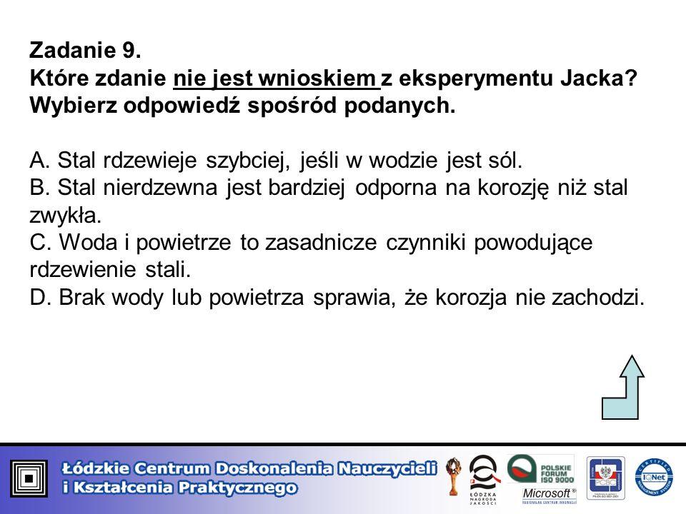Zadanie 9. Które zdanie nie jest wnioskiem z eksperymentu Jacka? Wybierz odpowiedź spośród podanych. A. Stal rdzewieje szybciej, jeśli w wodzie jest s