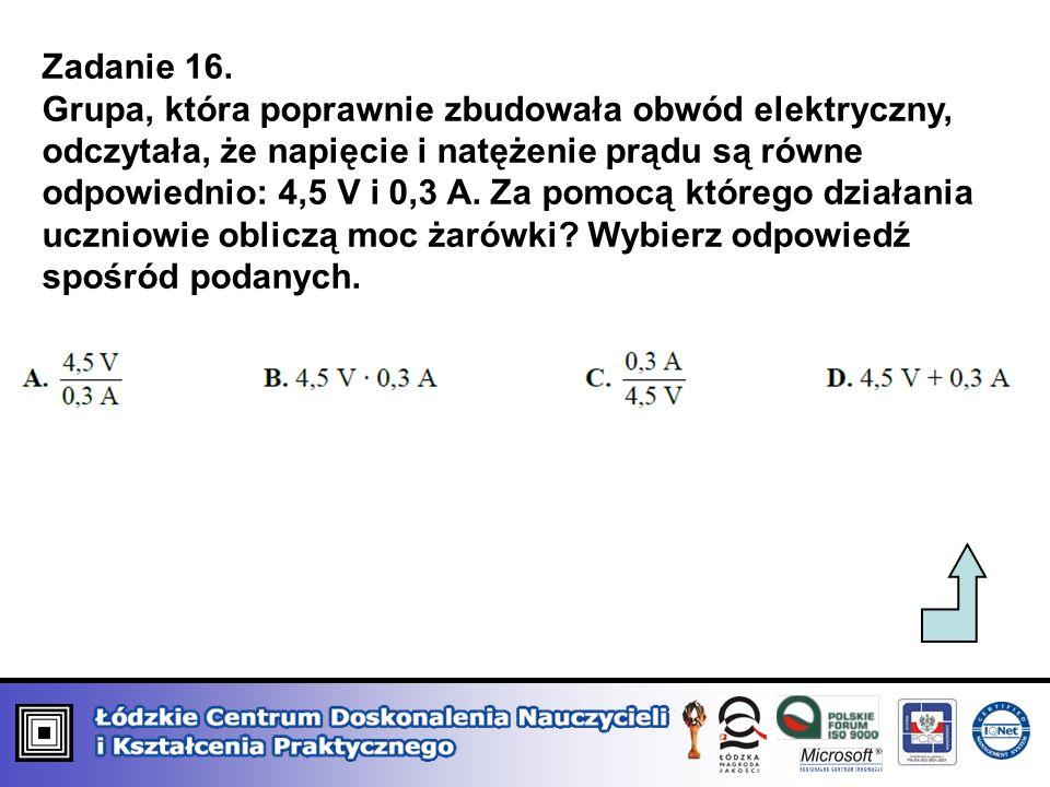 Zadanie 16. Grupa, która poprawnie zbudowała obwód elektryczny, odczytała, że napięcie i natężenie prądu są równe odpowiednio: 4,5 V i 0,3 A. Za pomoc