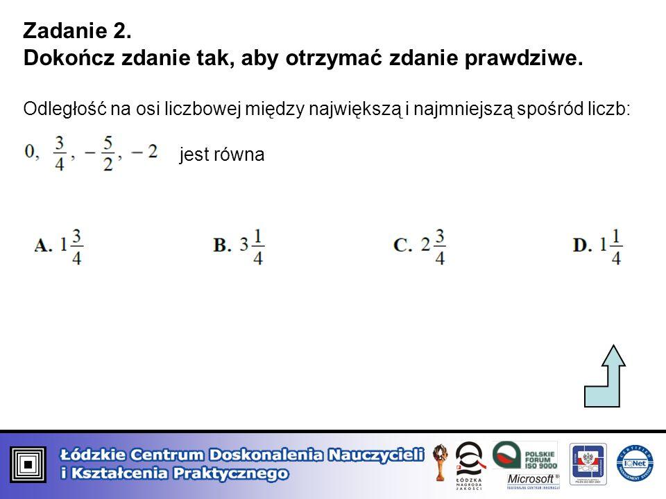 Zadanie 2. Dokończ zdanie tak, aby otrzymać zdanie prawdziwe. Odległość na osi liczbowej między największą i najmniejszą spośród liczb: jest równa