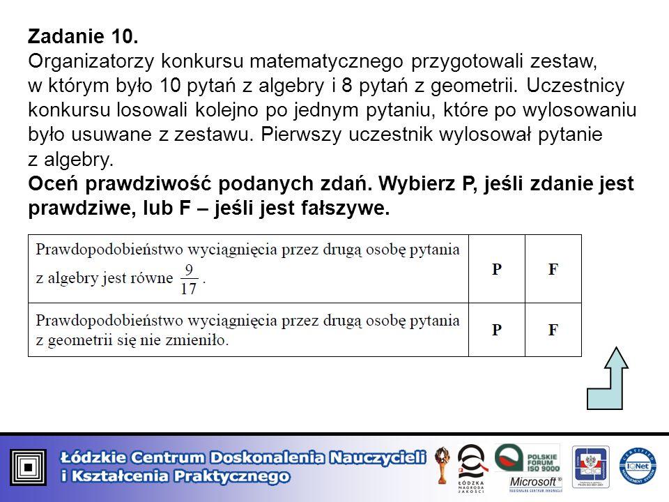 Zadanie 10. Organizatorzy konkursu matematycznego przygotowali zestaw, w którym było 10 pytań z algebry i 8 pytań z geometrii. Uczestnicy konkursu los