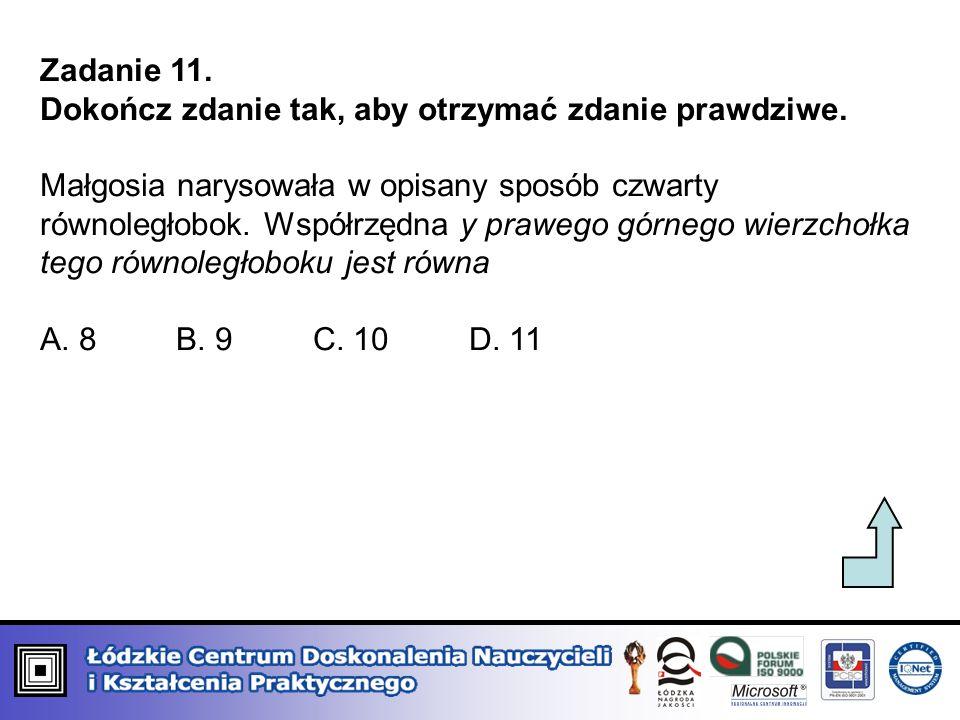 Zadanie 11. Dokończ zdanie tak, aby otrzymać zdanie prawdziwe. Małgosia narysowała w opisany sposób czwarty równoległobok. Współrzędna y prawego górne
