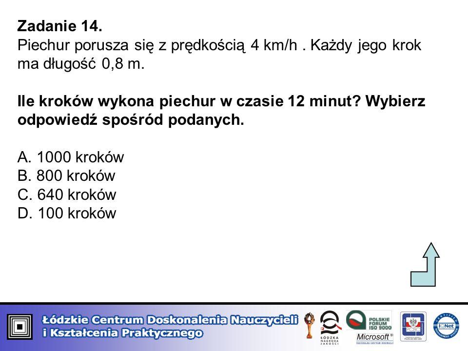 Zadanie 14. Piechur porusza się z prędkością 4 km/h. Każdy jego krok ma długość 0,8 m. Ile kroków wykona piechur w czasie 12 minut? Wybierz odpowiedź