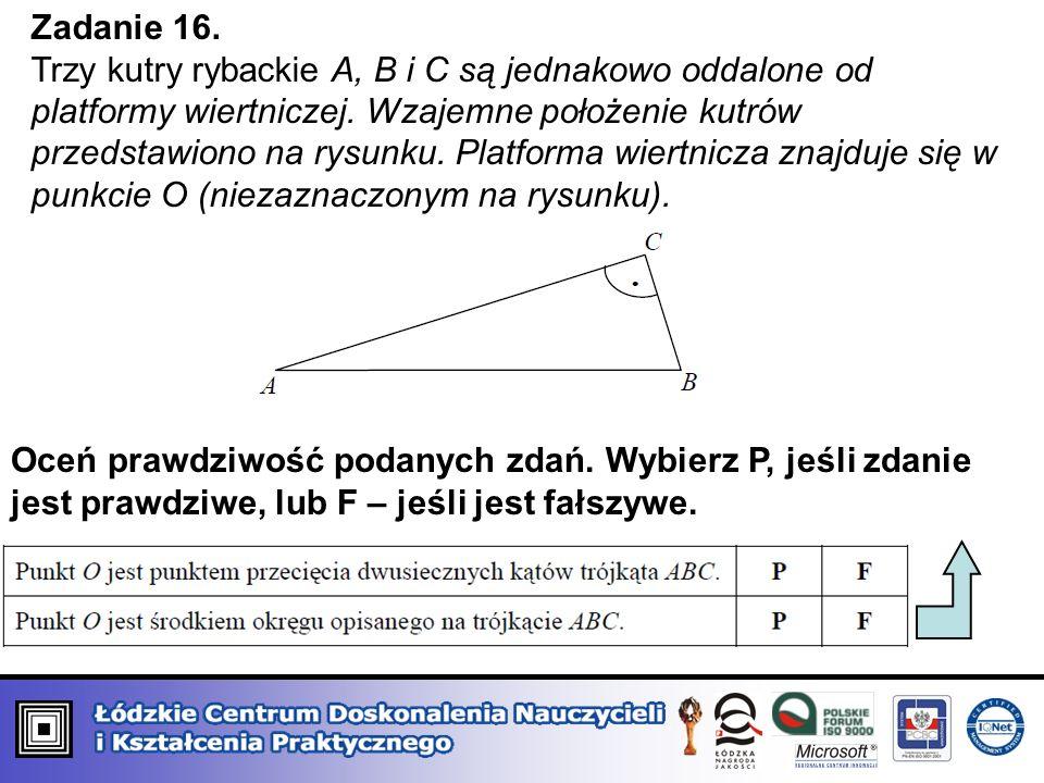 Zadanie 16. Trzy kutry rybackie A, B i C są jednakowo oddalone od platformy wiertniczej. Wzajemne położenie kutrów przedstawiono na rysunku. Platforma