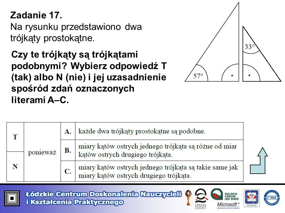 Zadanie 17. Na rysunku przedstawiono dwa trójkąty prostokątne. Czy te trójkąty są trójkątami podobnymi? Wybierz odpowiedź T (tak) albo N (nie) i jej u