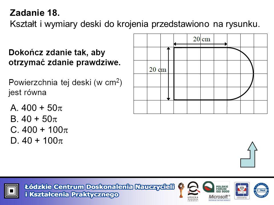 Zadanie 18. Kształt i wymiary deski do krojenia przedstawiono na rysunku. Dokończ zdanie tak, aby otrzymać zdanie prawdziwe. Powierzchnia tej deski (w