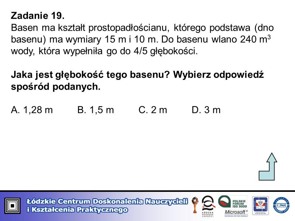Zadanie 19. Basen ma kształt prostopadłościanu, którego podstawa (dno basenu) ma wymiary 15 m i 10 m. Do basenu wlano 240 m 3 wody, która wypełniła go