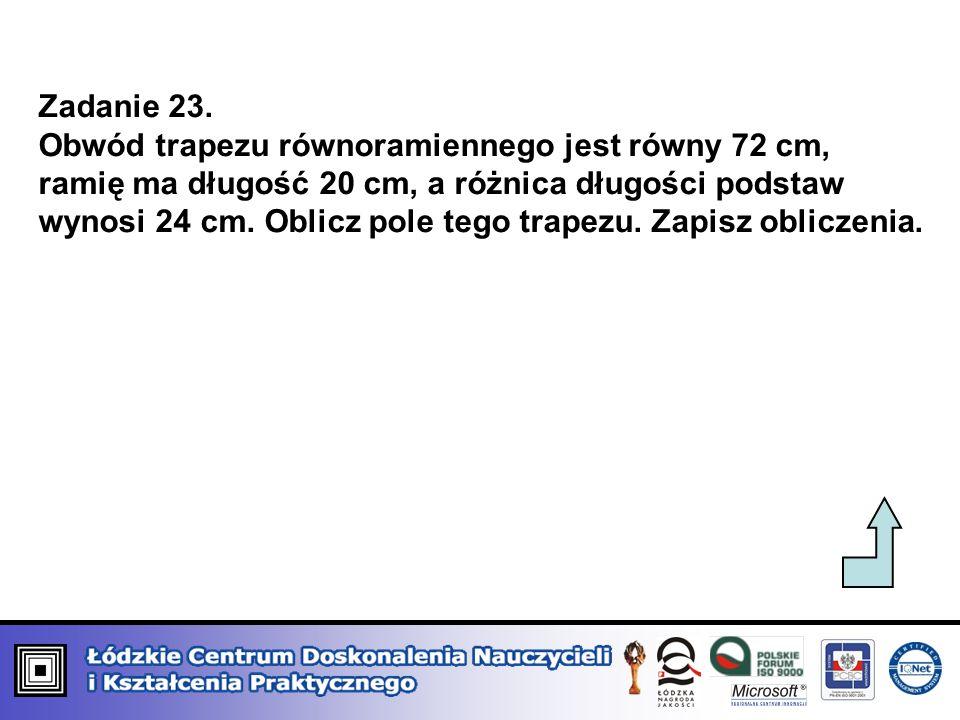 Zadanie 23. Obwód trapezu równoramiennego jest równy 72 cm, ramię ma długość 20 cm, a różnica długości podstaw wynosi 24 cm. Oblicz pole tego trapezu.