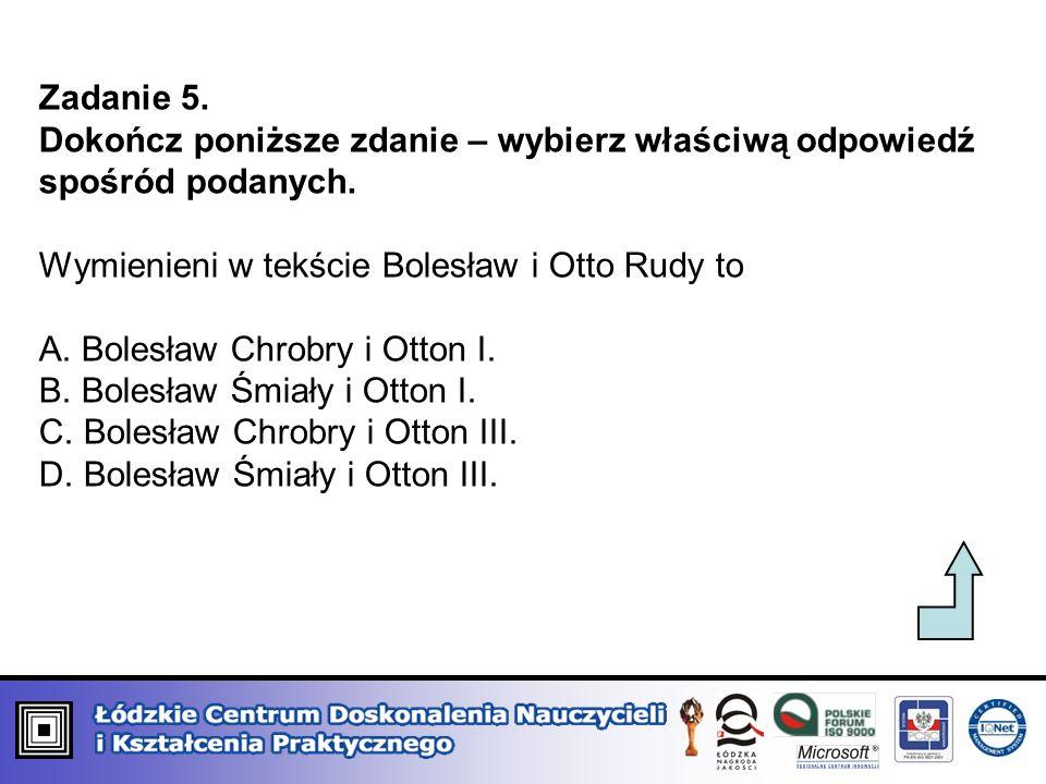 Zadanie 5. Dokończ poniższe zdanie – wybierz właściwą odpowiedź spośród podanych. Wymienieni w tekście Bolesław i Otto Rudy to A. Bolesław Chrobry i O