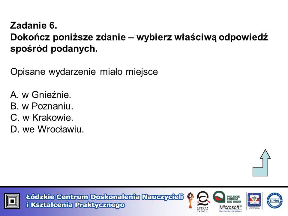 Zadanie 6. Dokończ poniższe zdanie – wybierz właściwą odpowiedź spośród podanych. Opisane wydarzenie miało miejsce A. w Gnieźnie. B. w Poznaniu. C. w