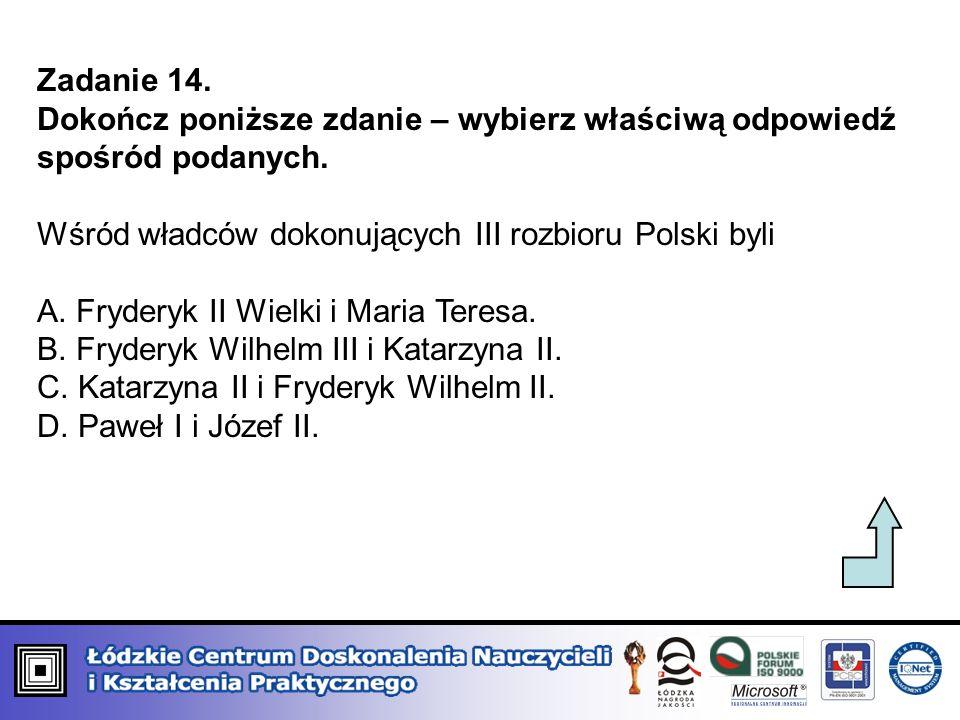 Zadanie 14. Dokończ poniższe zdanie – wybierz właściwą odpowiedź spośród podanych. Wśród władców dokonujących III rozbioru Polski byli A. Fryderyk II
