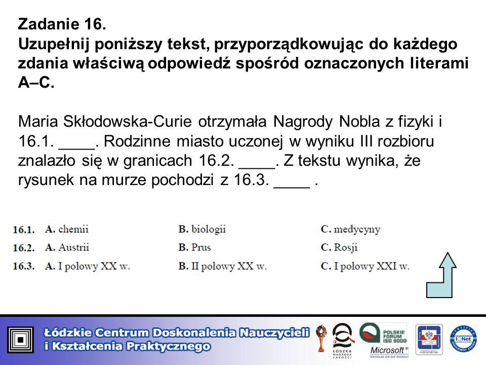 Zadanie 16. Uzupełnij poniższy tekst, przyporządkowując do każdego zdania właściwą odpowiedź spośród oznaczonych literami A–C. Maria Skłodowska-Curie