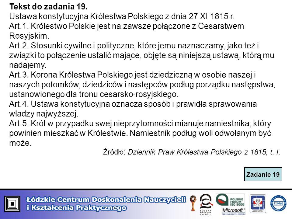 Zadanie 19 Tekst do zadania 19. Ustawa konstytucyjna Królestwa Polskiego z dnia 27 XI 1815 r. Art.1. Królestwo Polskie jest na zawsze połączone z Cesa