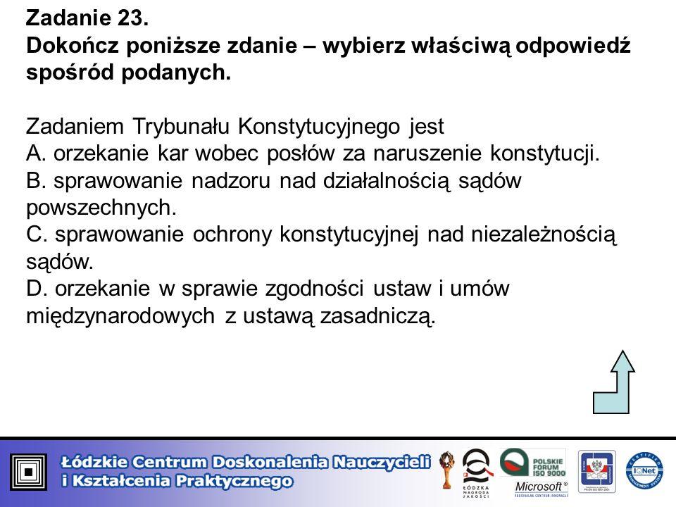 Zadanie 23. Dokończ poniższe zdanie – wybierz właściwą odpowiedź spośród podanych. Zadaniem Trybunału Konstytucyjnego jest A. orzekanie kar wobec posł